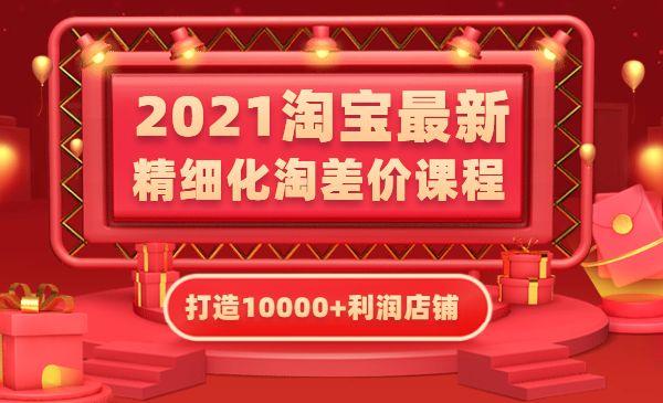 淘宝2021最新精细化淘差价课程,打造10000+利润店铺