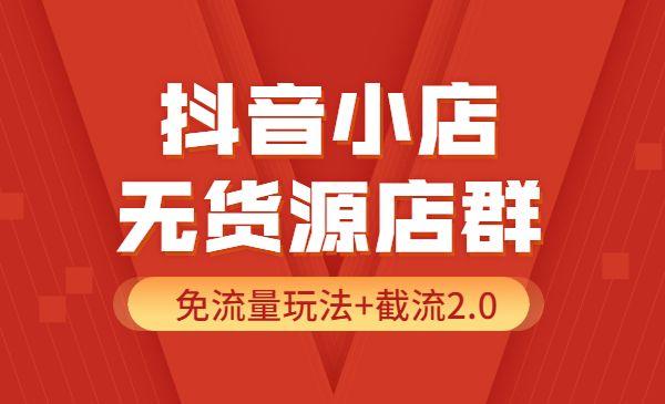抖音小店无货源店群实操课:免流量玩法+截流2.0